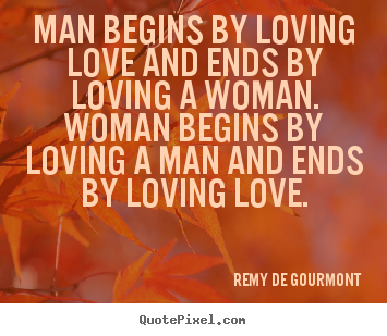 Remy De Gourmont picture quotes - Man begins by loving love and ends by loving a woman... - Love sayings