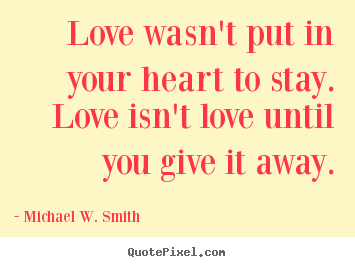 Sayings about love - Love wasn't put in your heart to stay. love isn't love until you..