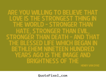 Henry Van Dyke picture quotes - Are you willing to believe that love is the strongest thing in the world.. - Love quote