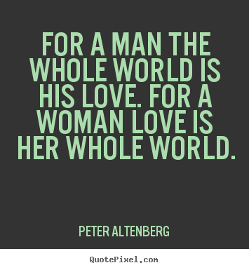 Quotes about love - For a man the whole world is his love. for a woman love is..