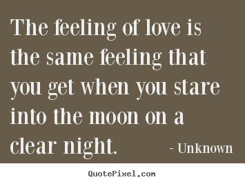 Love quotes - The feeling of love is the same feeling that you get when you stare into..