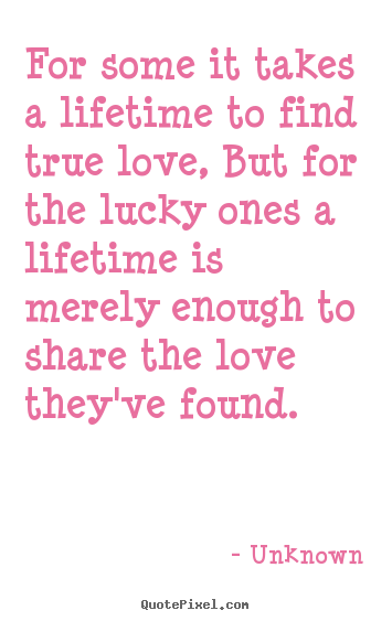 Design picture quote about love - For some it takes a lifetime to find true love,..