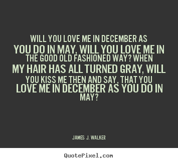 Design custom picture quotes about love - Will you love me in december as you do in may, will you love me..