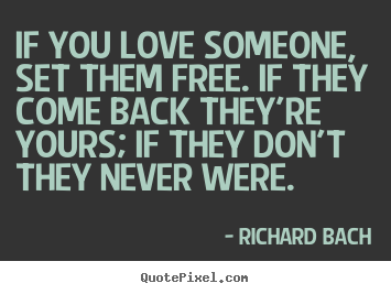 If you love someone, set them free. if they come.. Richard Bach popular love quotes