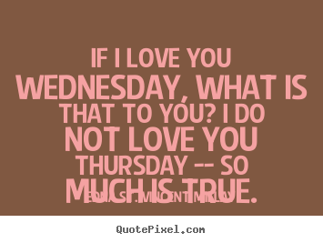 Edna St. Vincent Millay picture quote - If i love you wednesday, what is that to you?.. - Love quotes