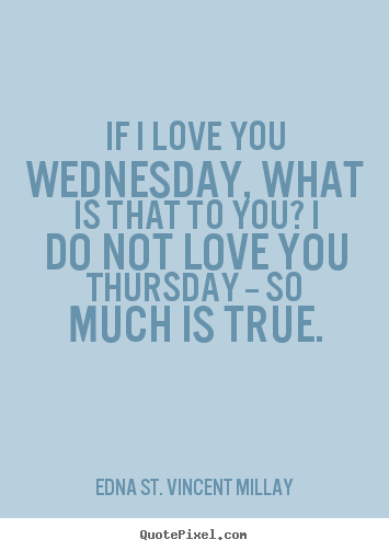 Quotes about love - If i love you wednesday, what is that to you? i do not..
