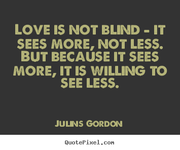 Create your own picture quotes about love - Love is not blind - it sees more, not less. but..