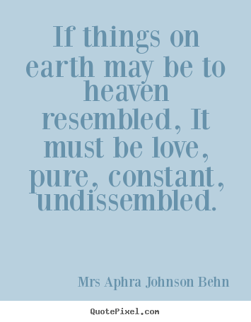 If things on earth may be to heaven resembled, it must be love, pure,.. Mrs Aphra Johnson Behn great love quotes