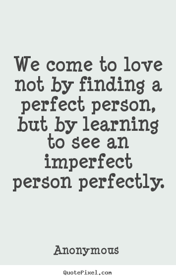Anonymous  picture quotes - We come to love not by finding a perfect person, but by.. - Love quotes
