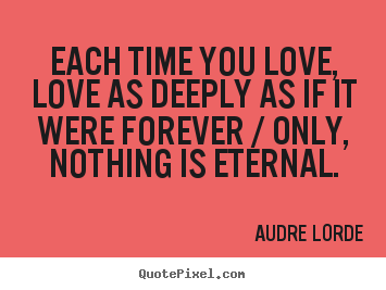 Diy poster quotes about love - Each time you love, love as deeply as if it were..