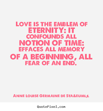 Anne Louise Germaine De Staël picture quote - Love is the emblem of eternity: it confounds.. - Love quotes