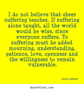 Create custom image quotes about love - I do not believe that sheer suffering teaches. if suffering alone..
