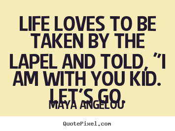 "Quotes about love - Life loves to be taken by the lapel and told, ""i am with you kid..."