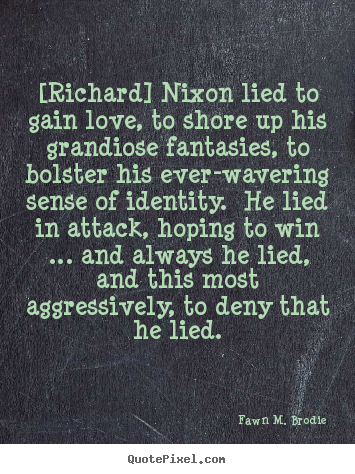 Fawn M. Brodie picture quotes - [richard] nixon lied to gain love, to shore up.. - Love quote