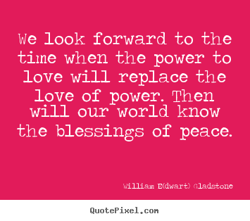 Create custom picture quotes about love - We look forward to the time when the power to love will..
