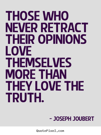 Love quotes - Those who never retract their opinions love themselves more than..