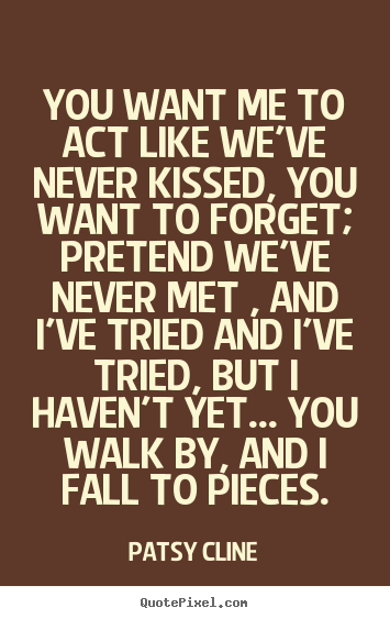 Love quotes - You want me to act like we've never kissed, you want to..