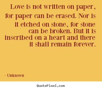 Love quotes - Love is not written on paper, for paper can be erased. nor is it etched..