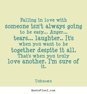 Falling in love with someone isn't always going to be easy... anger..... Unknown greatest love quotes