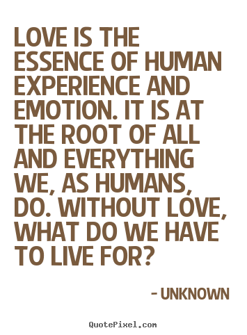 Unknown poster quotes - Love is the essence of human experience and emotion. it is at.. - Love quotes