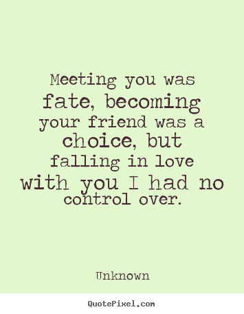 Love quotes - Meeting you was fate, becoming your friend was a choice, but falling..