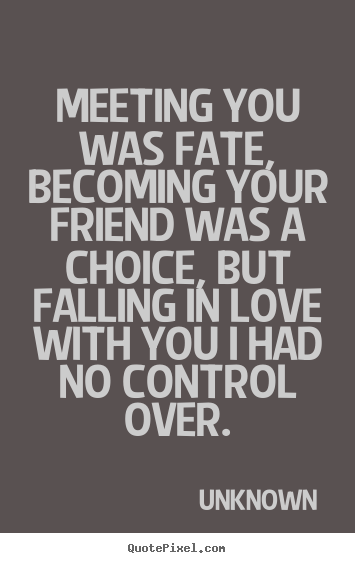 Love quote - Meeting you was fate, becoming your friend was a choice,..