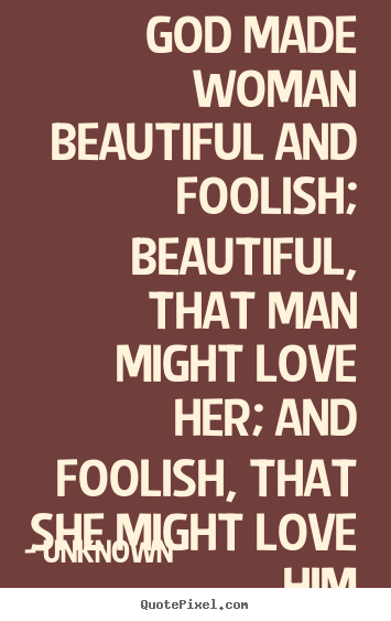 God made woman beautiful and foolish; beautiful,.. Unknown top love quotes