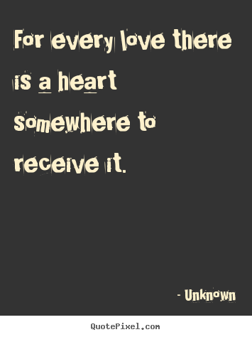 How to design picture quote about love - For every love there is a heart somewhere to..