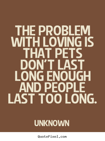 Unknown picture sayings - The problem with loving is that pets don't last long.. - Love quote