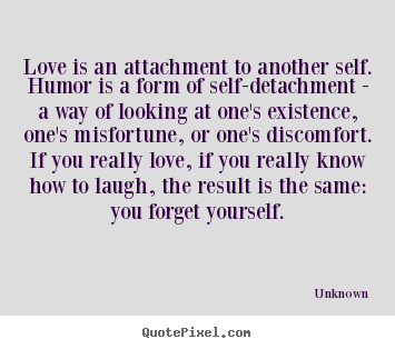 Love quote - Love is an attachment to another self. humor is a form..