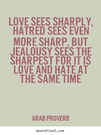 Arab Proverb picture quotes - Love sees sharply, hatred sees even more sharp,.. - Love quotes