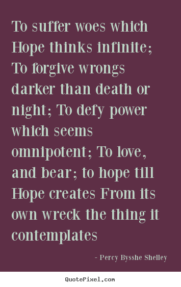 Percy Bysshe Shelley picture quote - To suffer woes which hope thinks infinite; to forgive.. - Love quotes
