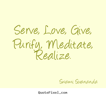 Design your own picture quotes about love - Serve, love, give, purify, meditate, realize.