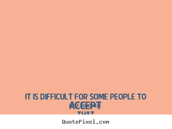 Love quotes - It is difficult for some people to accept that love is a choice. this..