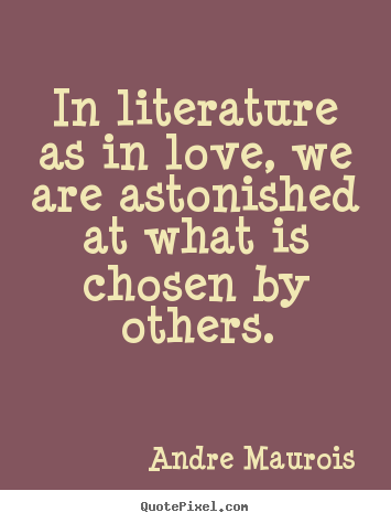 Andre Maurois image quote - In literature as in love, we are astonished.. - Love quotes