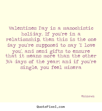 Unknown picture quotes - Valentines day is a masochistic holiday... - Love quotes