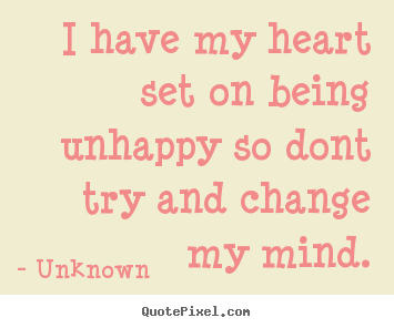 Unknown image quotes - I have my heart set on being unhappy so dont try and change my mind. - Love quote