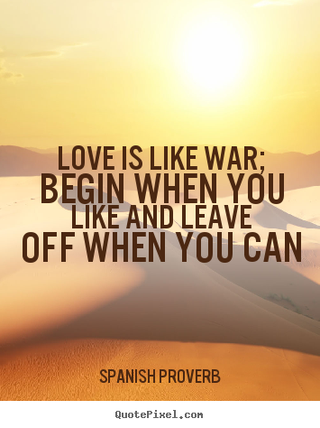 Diy picture quotes about love - Love is like war; begin when you like and leave off when you can