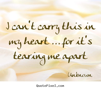 Love sayings - I can't carry this in my heart ... for it's tearing me apart