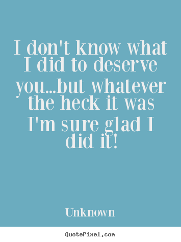 Love sayings - I don't know what i did to deserve you...but..