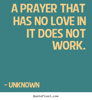 A prayer that has no love in it does not work. Unknown top love quote