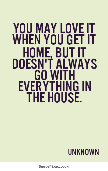 Love quote - You may love it when you get it home, but it doesn't..