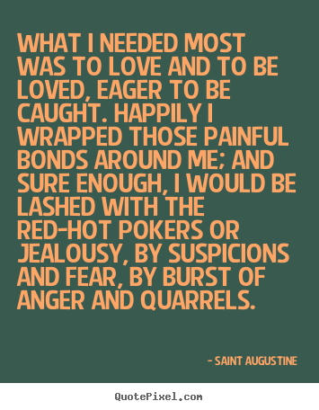 What i needed most was to love and to be loved, eager.. Saint Augustine great love quote