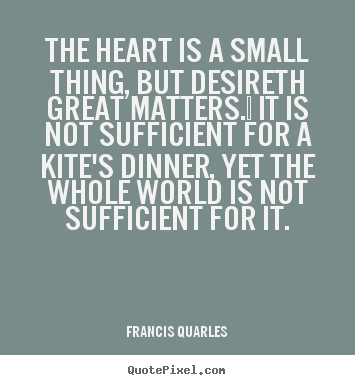 Love quote - The heart is a small thing, but desireth great matters.  it is not..