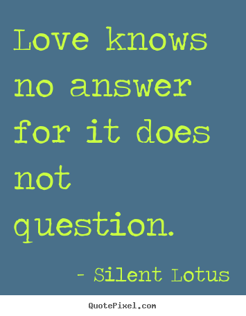 Love quotes - Love knows no answer for it does not question.