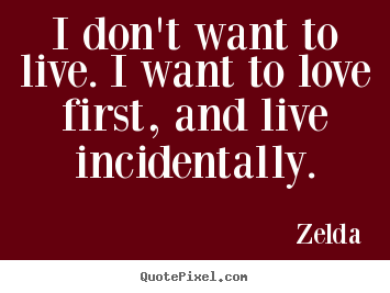 I don't want to live. i want to love first, and live incidentally. Zelda great love quotes