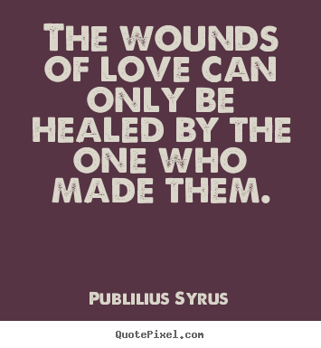Love quotes - The wounds of love can only be healed by the one who made them.