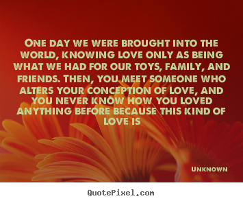 Create graphic poster quotes about love - One day we were brought into the world, knowing love only as being..