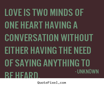 Love is two minds of one heart having a conversation without.. Unknown  love quotes