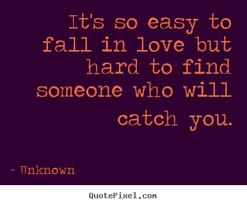 It's so easy to fall in love but hard to find.. Unknown best love sayings